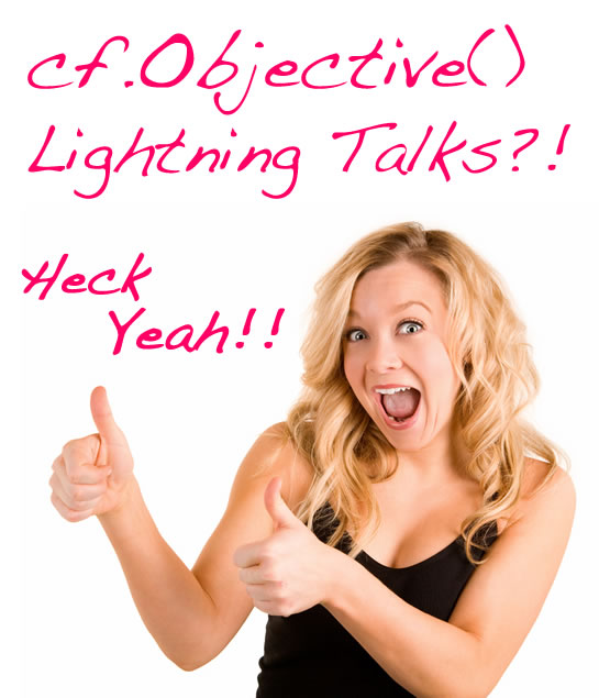 cf.Objective() 2011 Lightning Talks?! Heck Yeah!!