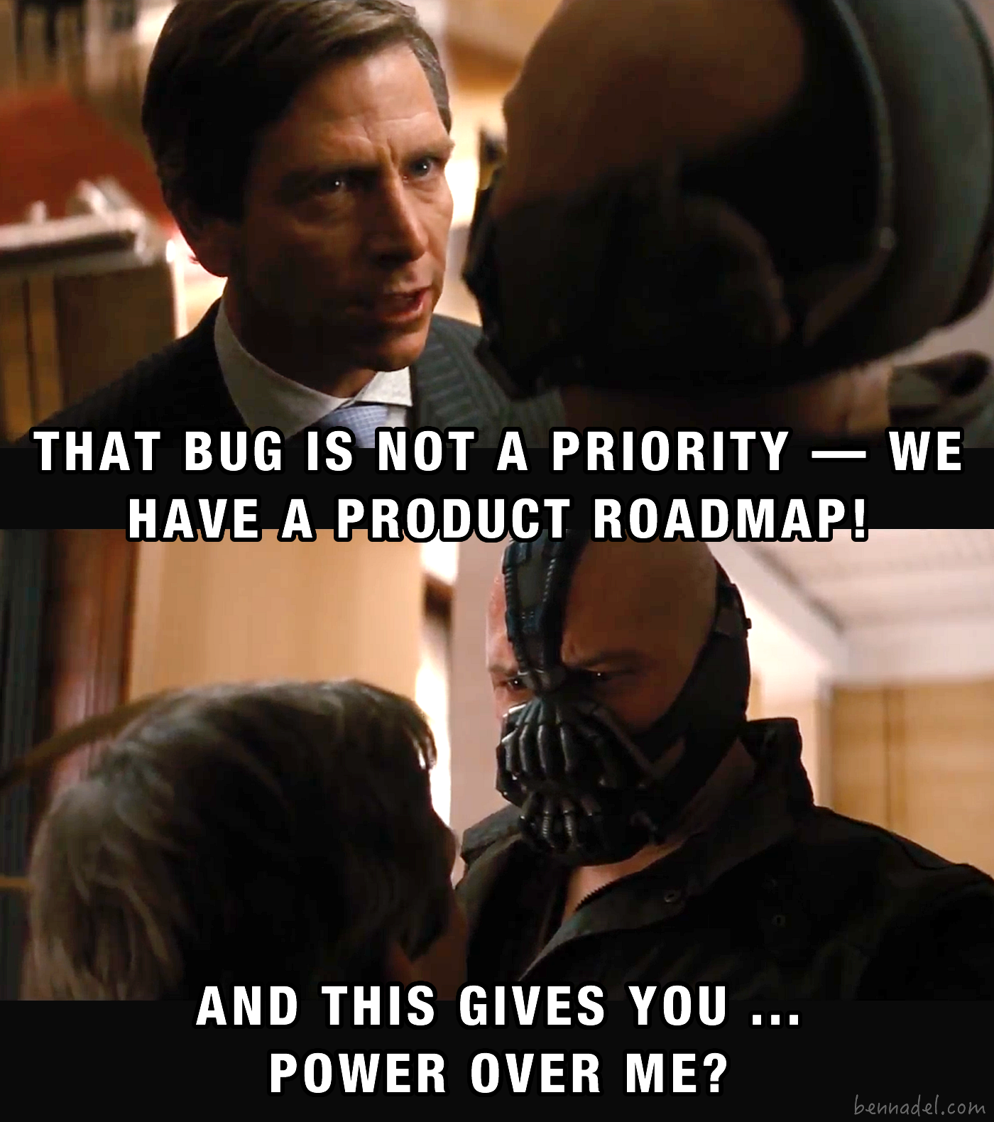 Bane - that bug is not a priority - we have  a product roadmap. And this gives you ... power over me?