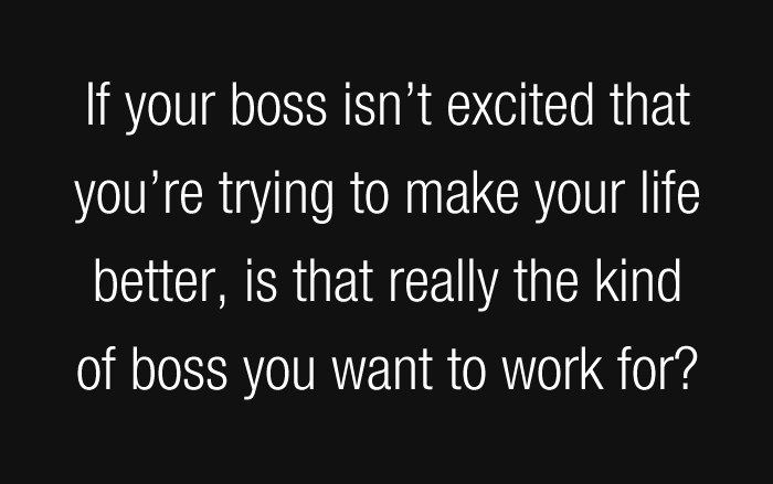 If your boss isn't excited that you're trying to make your life better, is that really the kind of boss you want to work for?