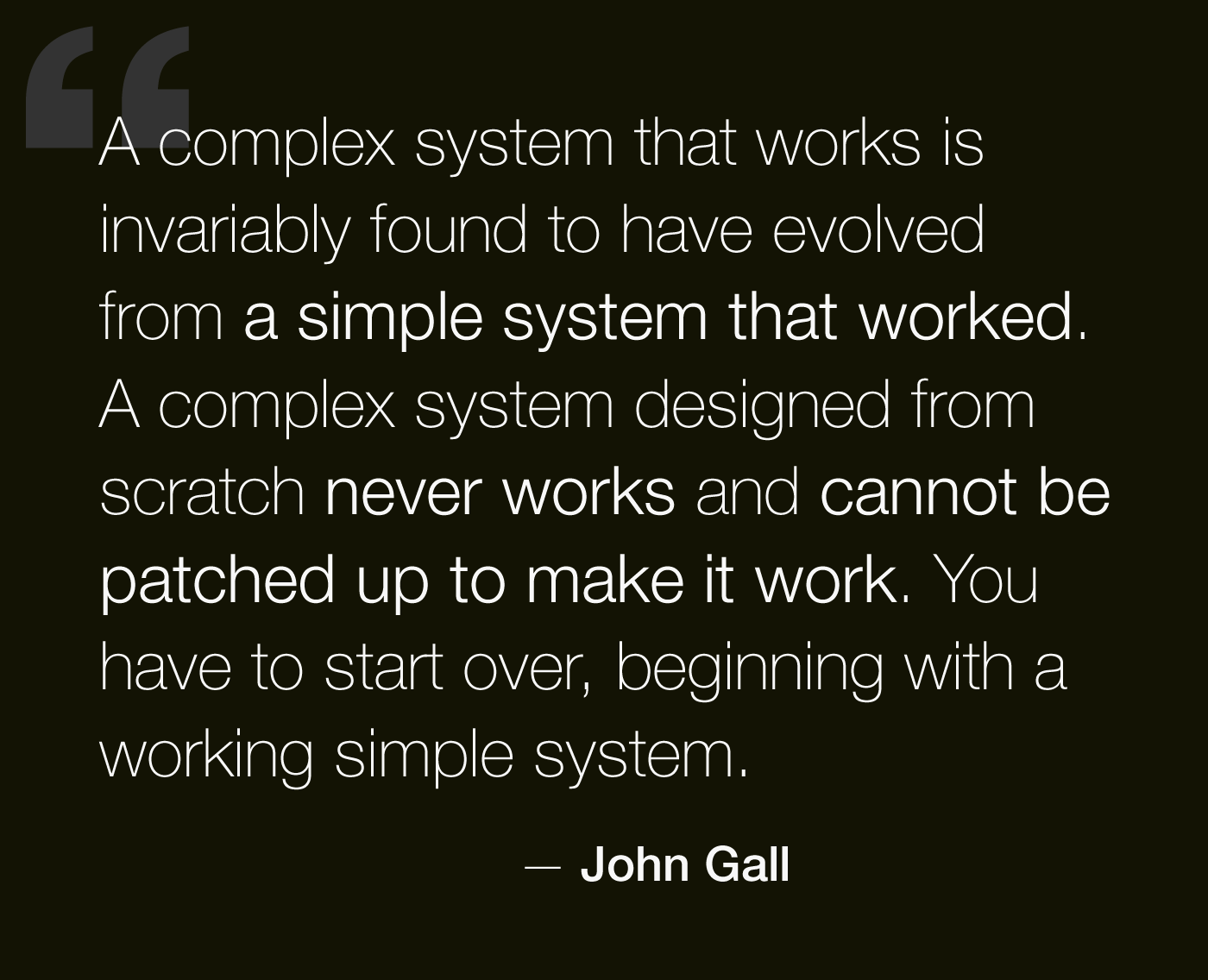 A complex system that works is invariably found to have evolved from a simple system that works. The inverse proposition also appears to be true: A complex system designed from scratch never works and cannot be made to work. - John Gall, Systemantics, 1975.