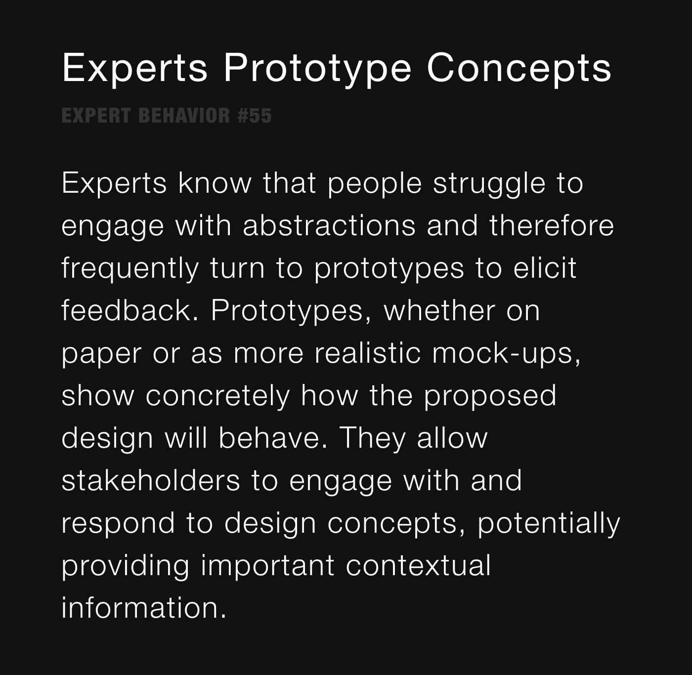 Experts Prototype Concepts - Experts know that people struggle to engage with abstractions and therefore frequently turn to prototypes to elicit feedback. Prototypes, whether on paper or as more realistic mock-ups, show concretely how the proposed design will behave. They allow stakeholders to engage with and respond to design concepts, potentially providing important contextual information.