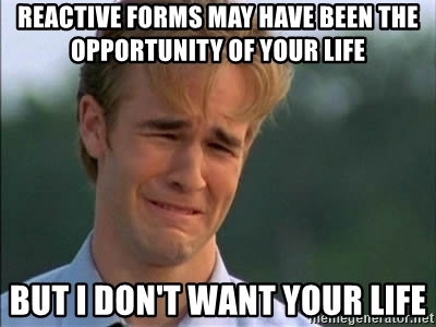 Reactive forms may have been the opportunity of your life but i don't want your life.