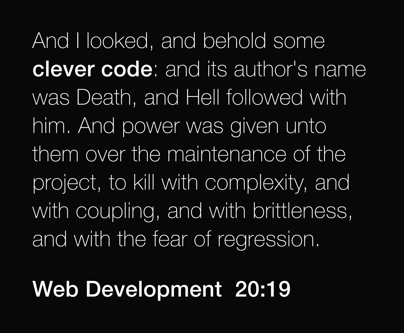 And I looked, and behold some clever code: and its author's name was Death, and Hell followed with him. And power was given unto them over the maintenance of the project, to kill with complexity, and with coupling, and with brittleness, and with the fear of regression. -- Web Development 20:19